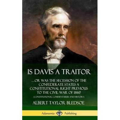 Is Davis A Traitor - ?Or Was The Secession Of The Confederate States A Constitutional Right Previous To The Civil War Of