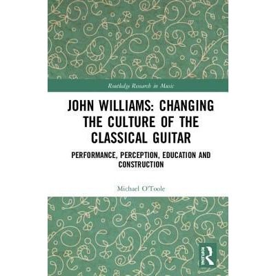 John Williams: Changing The Culture Of The Classical Guitar - Performance, Perception, Education And Construction