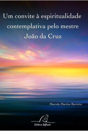 Um Convite À Espiritualidade Contemplativa Pelo Mestre João da Cruz - Marcelo Martins Barreira pdf epub