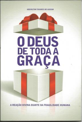 O Deus de Toda A Graça - A Reação Divina Diante da Fragilidade Humana - Aguiar,Adenilson Tavares De pdf epub