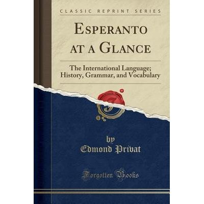 Esperanto At A Glance - The International Language; History, Grammar, And Vocabulary (Classic Reprint)