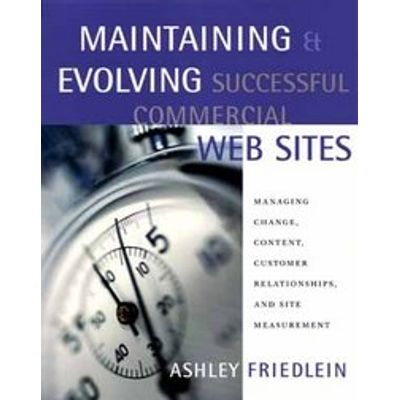 Maintaining And Evolving Successful Commercial Web Sites - Managing Change - Content - Customer Relationships - And Site