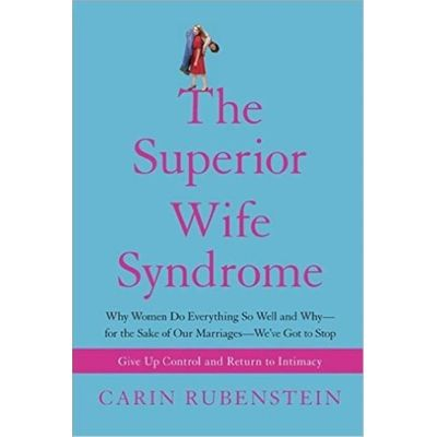 The Superior Wife Syndrome - Why Women do Everything So Well And Why--For The Sake Of Our Marriages--We've Got To Stop