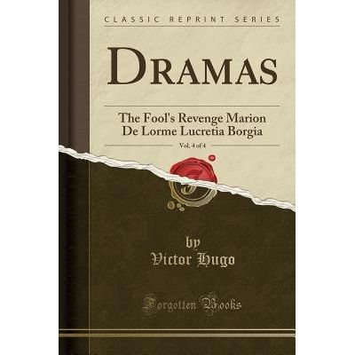Dramas, Vol. 4 Of 4 - The Fool's Revenge Marion De Lorme Lucretia Borgia (Classic Reprint)