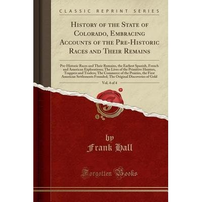 History Of The State Of Colorado, Embracing Accounts Of The Pre-Historic Races And Their Remains, Vol. 4 Of 4 - Pre-Hist