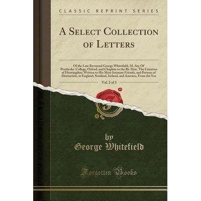 A Select Collection Of Letters, Vol. 2 Of 3 - Of The Late Reverend George Whitefield, M. An; Of Pembroke-College, Oxford