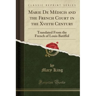 Marie De Medicis And The French Court In The Xviith Century - Translated From The French Of Louis Batiffol (Classic Repr