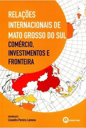 Relações Internacionais de Mato Grosso do Sul - Comércio, Investimentos e Fronteira - Lamoso,Lisandra Pereira | Tagrny.org