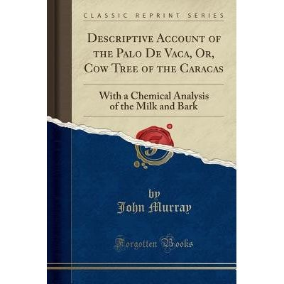 Descriptive Account Of The Palo De Vaca, Or, Cow Tree Of The Caracas - With A Chemical Analysis Of The Milk And Bark (Cl