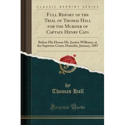 Full Report Of The Trial Of Thomas Hall For The Murder Of Captain Henry Cain - Before His Honor Mr. Justice Williams, At