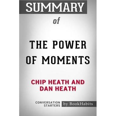 Summary Of The Power Of Moments By Chip Heath And Dan Heath Conversation Starters