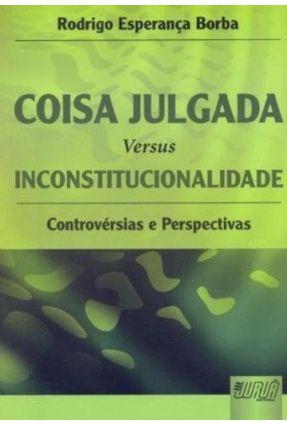 Coisa Julgada Versus Inconstitucionalidade Controversias E Perspectivas - Esperança Borba,Rodrigo | Hoshan.org