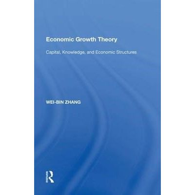 Economic Growth Theory - Capital, Knowledge, And Economic Stuctures