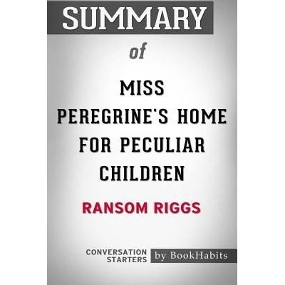 Summary Of Miss Peregrine's Home For Peculiar Children By Ransom Riggs - Conversation Starters