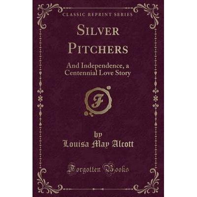 Silver Pitchers - And Independence, A Centennial Love Story (Classic Reprint)