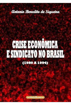 Crise Econômica e Sindicato No Brasil (1980 a 1994) - Siqueira,Antônio Benedito de | Tagrny.org