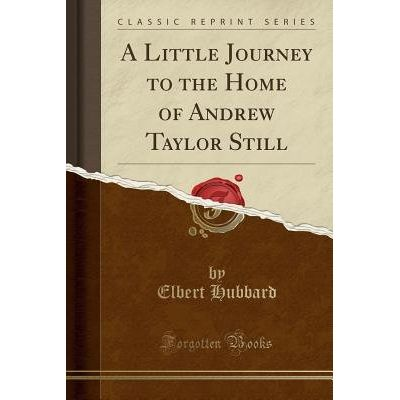 A Little Journey To The Home Of Andrew Taylor Still (Classic Reprint)