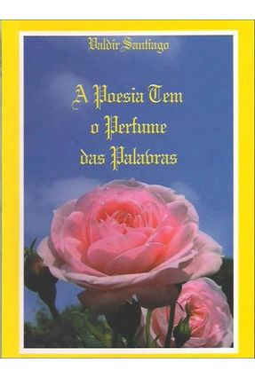 A Poesia Tem o Perfume Das Palavras - Santiago,Raimundo Valdir | Tagrny.org