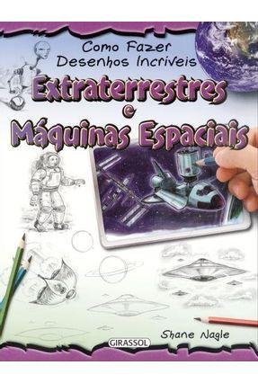 Extraterrestres e Máquinas Espaciais - Col Como Fazer Desenhos Incríveis - Nagle,Shane | Nisrs.org