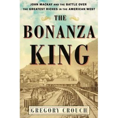 The Bonanza King - John MacKay And The Battle Over The Greatest Fortune In The American West