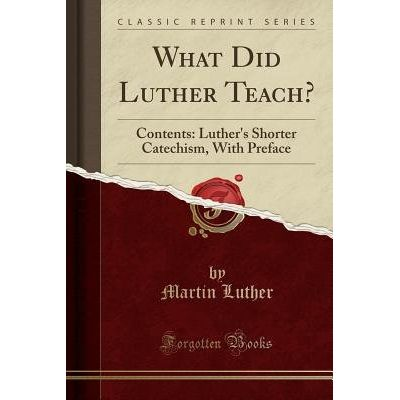 What Did Luther Teach? - Contents: Luther's Shorter Catechism, With Preface (Classic Reprint)