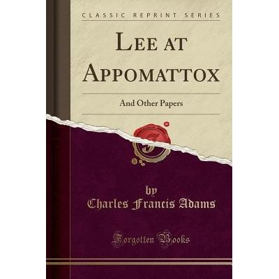 Lee At Appomattox - And Other Papers (Classic Reprint)