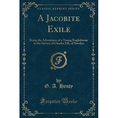 A Jacobite Exile - Being The Adventures Of A Young Englishman In The Service Of Charles XII, Of Sweden (Classic Reprint)