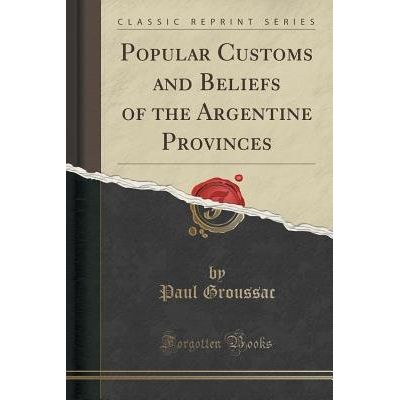 Popular Customs And Beliefs Of The Argentine Provinces (Classic Reprint)