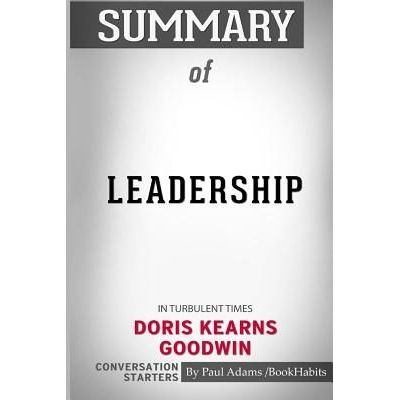 Summary Of Leadership - In Turbulent Times By Doris Kearns Goodwin: Conversation Starters