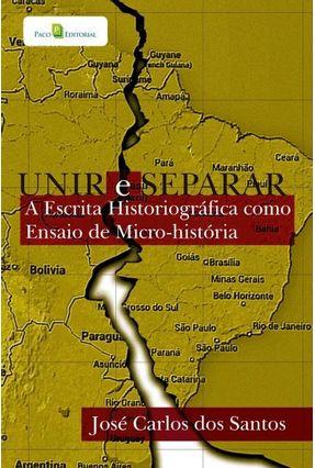 Unir e Separar - A Escrita Historiográfica Como Ensaio de Micro-História - Santos,José Carlos Dos pdf epub