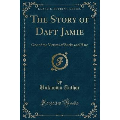 The Story Of Daft Jamie - One Of The Victims Of Burke And Hare (Classic Reprint)