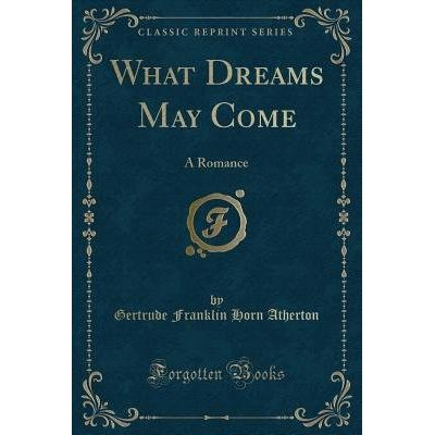 What Dreams May Come - A Romance (Classic Reprint)