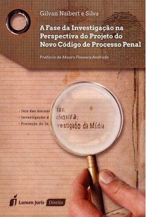 A Fase da Investigação na Perspectiva do Projeto do Novo Código de Processo Penal - Silva,Gilvan Naibert E   Hoshan.org
