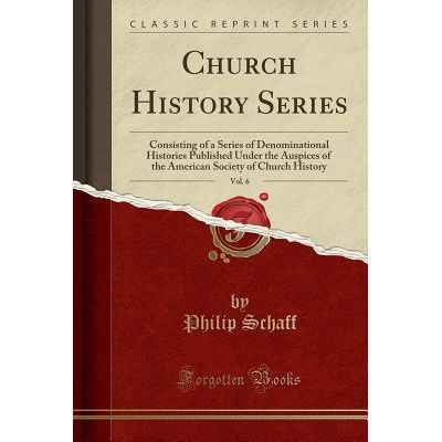 Church History Series, Vol. 6 - Consisting Of A Series Of Denominational Histories Published Under The Auspices Of The A