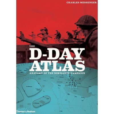 The D-Day Atlas - Anatomy Of The Normandy Campaign