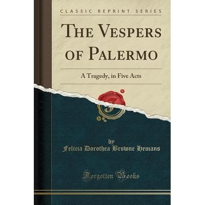 The Vespers Of Palermo - A Tragedy, In Five Acts (Classic Reprint)