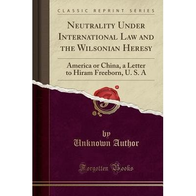 Neutrality Under International Law And The Wilsonian Heresy - America Or China, A Letter To Hiram Freeborn, U. S. A (Cla