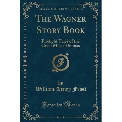 The Wagner Story Book - Firelight Tales Of The Great Music Dramas (Classic Reprint)