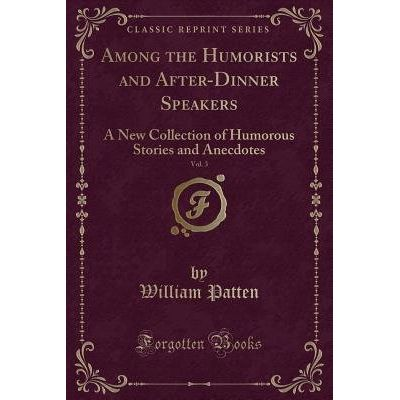 Among The Humorists And After-Dinner Speakers, Vol. 3 - A New Collection Of Humorous Stories And Anecdotes (Classic Repr
