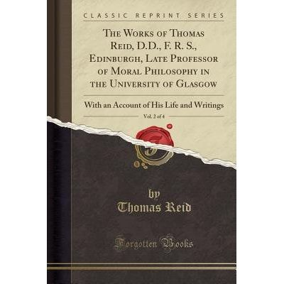 The Works Of Thomas Reid, D.D., F. R. S., Edinburgh, Late Professor Of Moral Philosophy In The University Of Glasgow, Vo