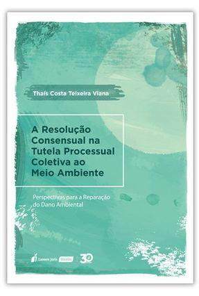 Resolução Consensual Na Tutela Processual Coletiva Ao Meio Ambiente, A - Viana,Thaís Costa Teixeira   Hoshan.org