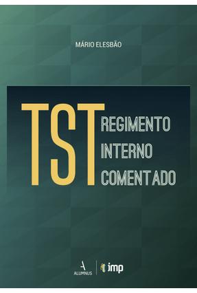 TST - Regimento Interno Comentado - Elesbão,Mário   Tagrny.org