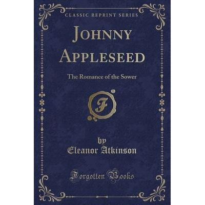 Johnny Appleseed - The Romance Of The Sower (Classic Reprint)
