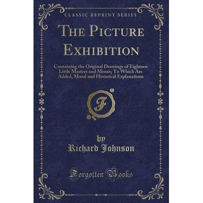 The Picture Exhibition - Containing The Original Drawings Of Eighteen Little Masters And Misses; To Which Are Added, Mor