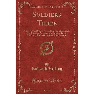 Soldiers Three - A Collection Of Stories Setting Forth Certain Passages In The Lives And Ad Ventures Of Privates, Terenc