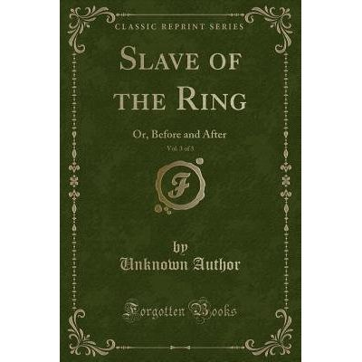 Slave Of The Ring, Vol. 3 Of 3 - Or, Before And After (Classic Reprint)
