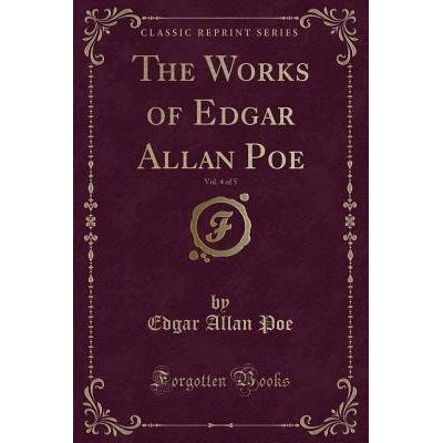 The Works Of Edgar Allan Poe, Vol. 4 Of 5 (Classic Reprint)