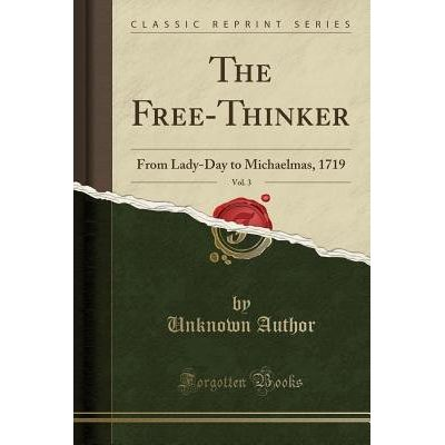 The Free-Thinker, Vol. 3 - From Lady-Day To Michaelmas, 1719 (Classic Reprint)