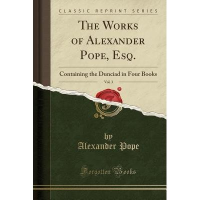 The Works Of Alexander Pope, Esq., Vol. 3 - Containing The Dunciad In Four Books (Classic Reprint)
