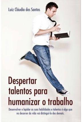 Despertar Talentos Para Humanizar O Trabalho - Luiz Cláudio Dos Santos   Nisrs.org